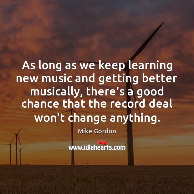 As long as we keep learning new music and getting better musically, Image