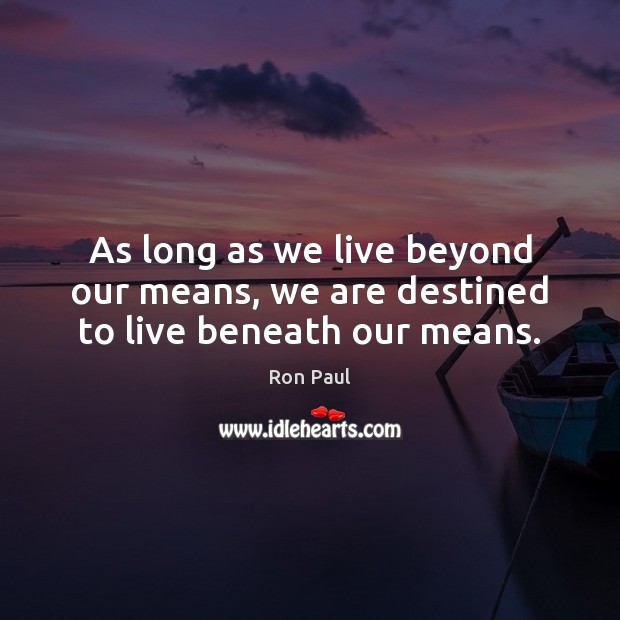 Image, As long as we live beyond our means, we are destined to live beneath our means.
