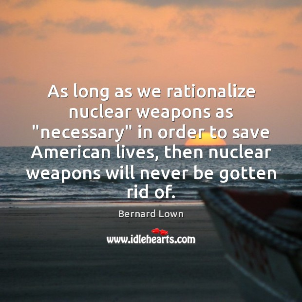 "Image, As long as we rationalize nuclear weapons as ""necessary"" in order to"