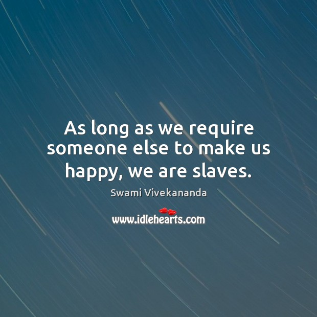 As long as we require someone else to make us happy, we are slaves. Image