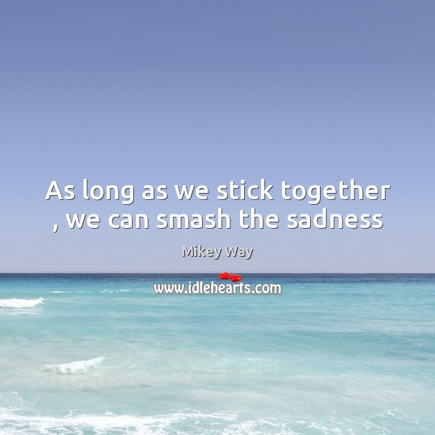As long as we stick together , we can smash the sadness Image