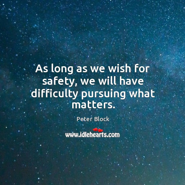 As long as we wish for safety, we will have difficulty pursuing what matters. Image
