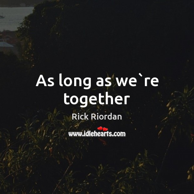 As long as we`re together Rick Riordan Picture Quote