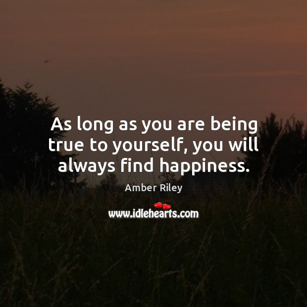 As long as you are being true to yourself, you will always find happiness. Image