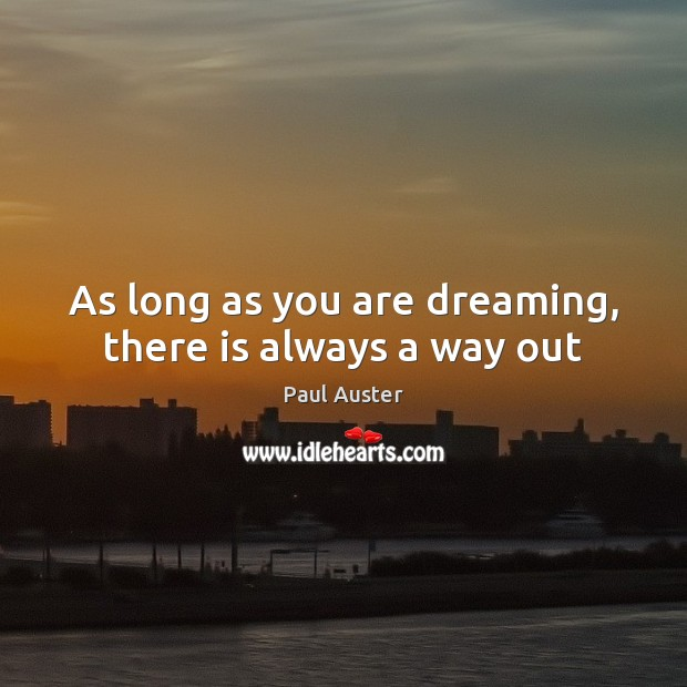 As long as you are dreaming, there is always a way out Paul Auster Picture Quote