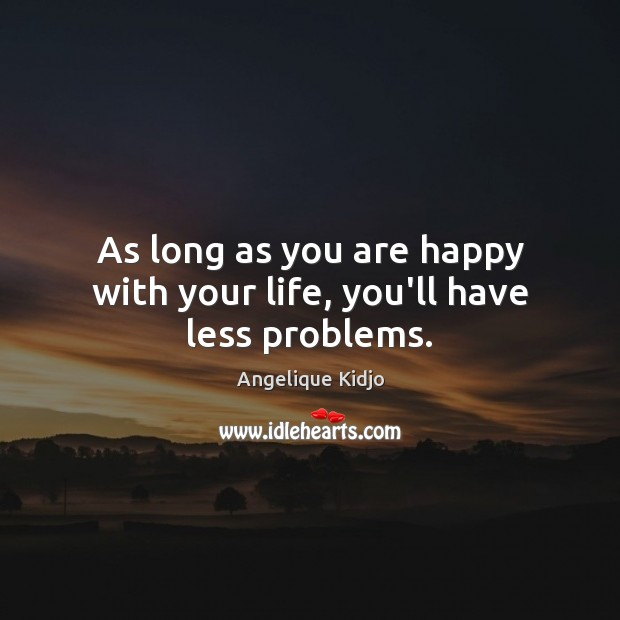 Image, As long as you are happy with your life, you'll have less problems.
