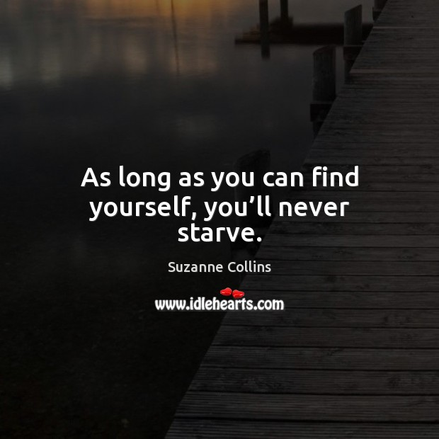 Image, As long as you can find yourself, you'll never starve.