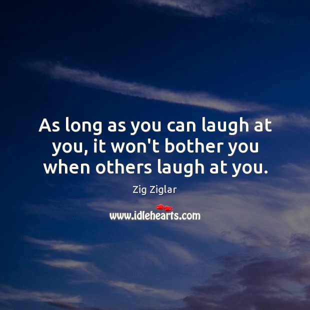 As long as you can laugh at you, it won't bother you when others laugh at you. Zig Ziglar Picture Quote