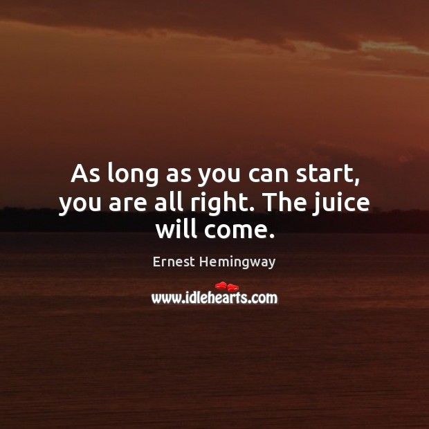 As long as you can start, you are all right. The juice will come. Ernest Hemingway Picture Quote