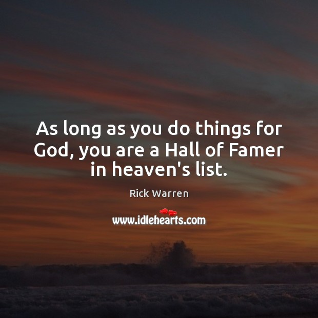 As long as you do things for God, you are a Hall of Famer in heaven's list. Rick Warren Picture Quote