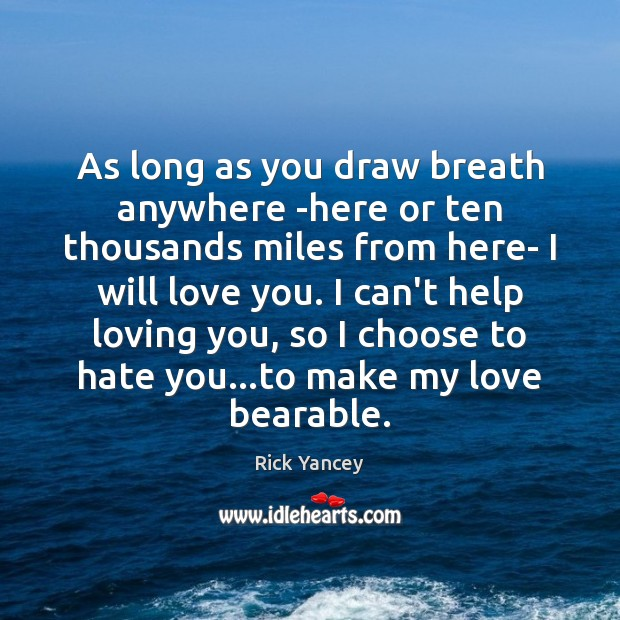 As long as you draw breath anywhere -here or ten thousands miles Rick Yancey Picture Quote