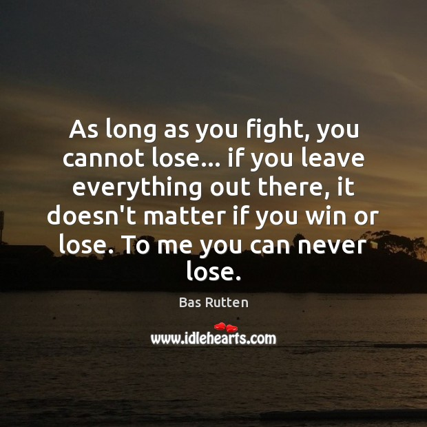 As long as you fight, you cannot lose… if you leave everything Image