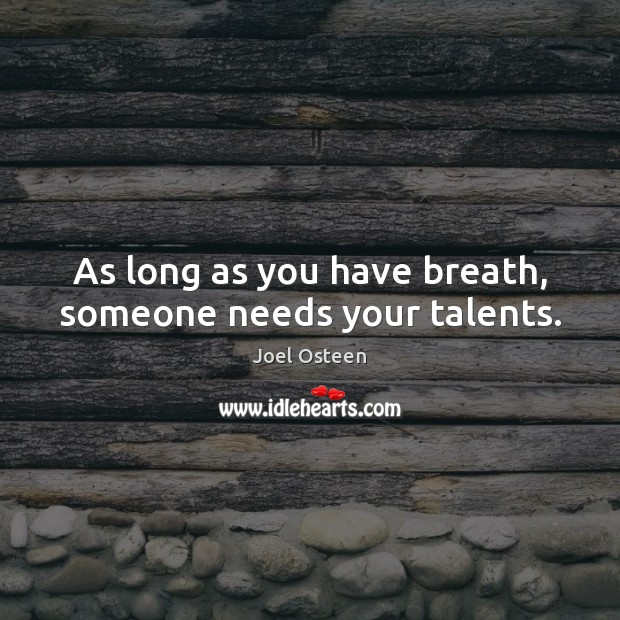 As long as you have breath, someone needs your talents. Image