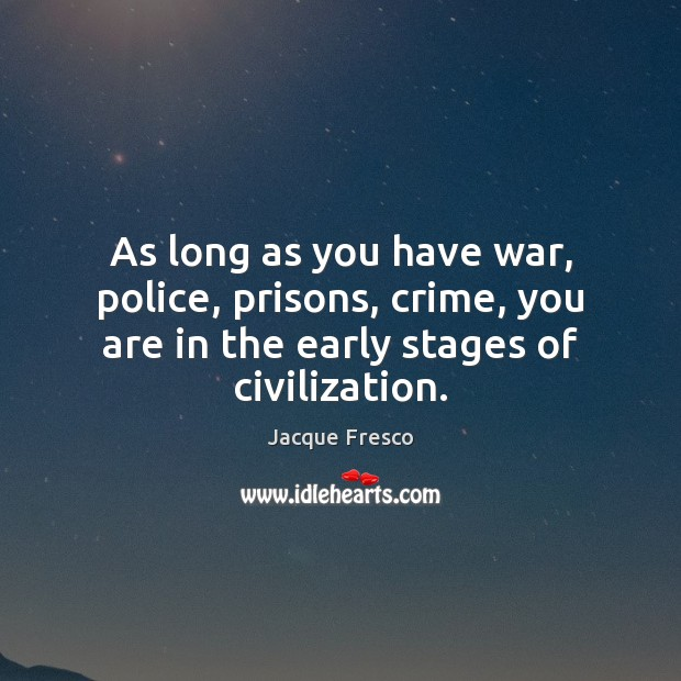 As long as you have war, police, prisons, crime, you are in Jacque Fresco Picture Quote