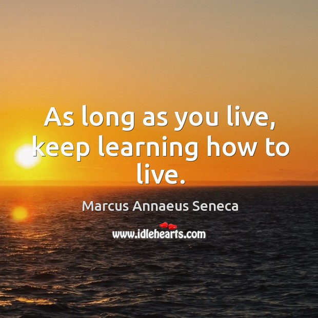 As long as you live, keep learning how to live. Marcus Annaeus Seneca Picture Quote
