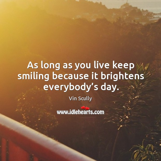 As long as you live keep smiling because it brightens everybody's day. Vin Scully Picture Quote