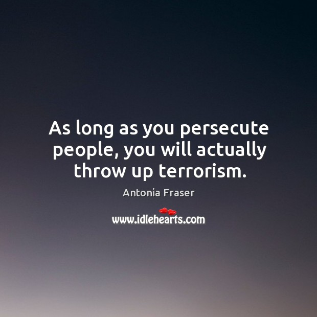 As long as you persecute people, you will actually throw up terrorism. Image