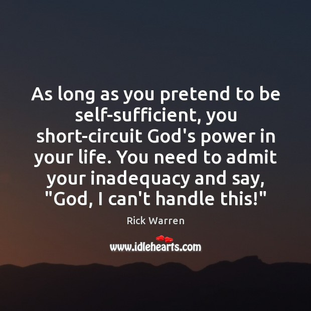 As long as you pretend to be self-sufficient, you short-circuit God's power Rick Warren Picture Quote
