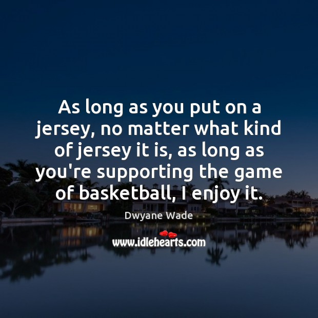 As long as you put on a jersey, no matter what kind Dwyane Wade Picture Quote