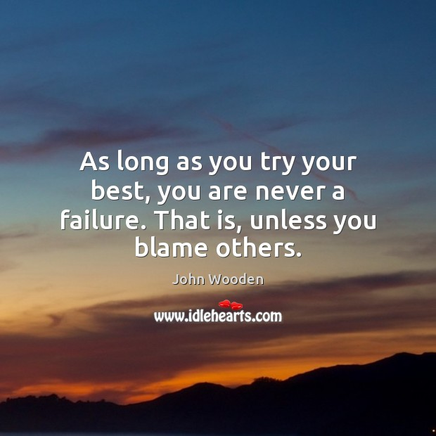 As long as you try your best, you are never a failure. That is, unless you blame others. Image