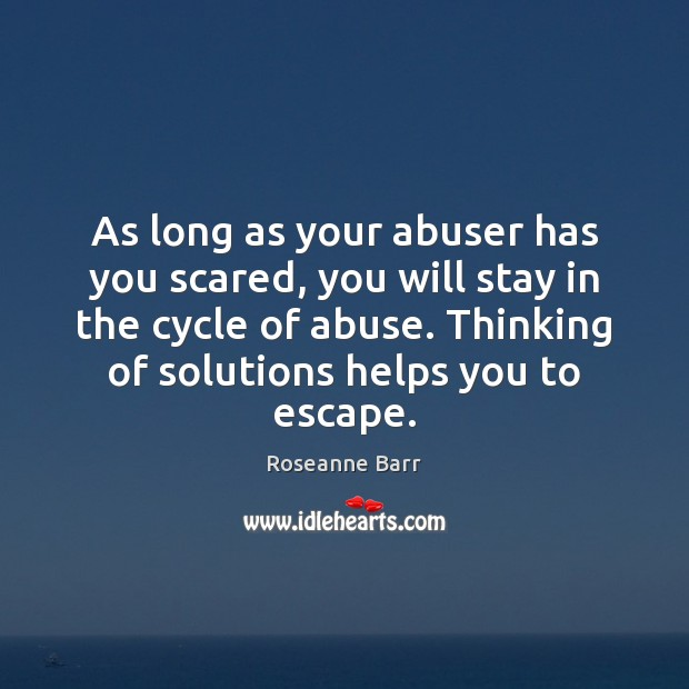 As long as your abuser has you scared, you will stay in Roseanne Barr Picture Quote