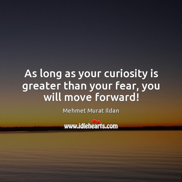 Image, As long as your curiosity is greater than your fear, you will move forward!