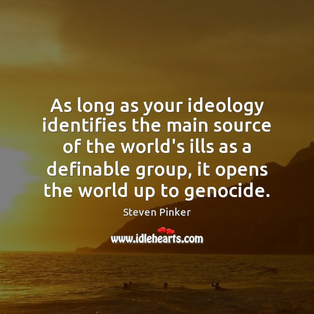 As long as your ideology identifies the main source of the world's Steven Pinker Picture Quote