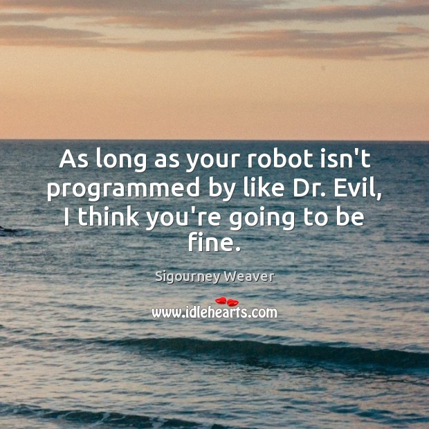 As long as your robot isn't programmed by like Dr. Evil, I think you're going to be fine. Sigourney Weaver Picture Quote