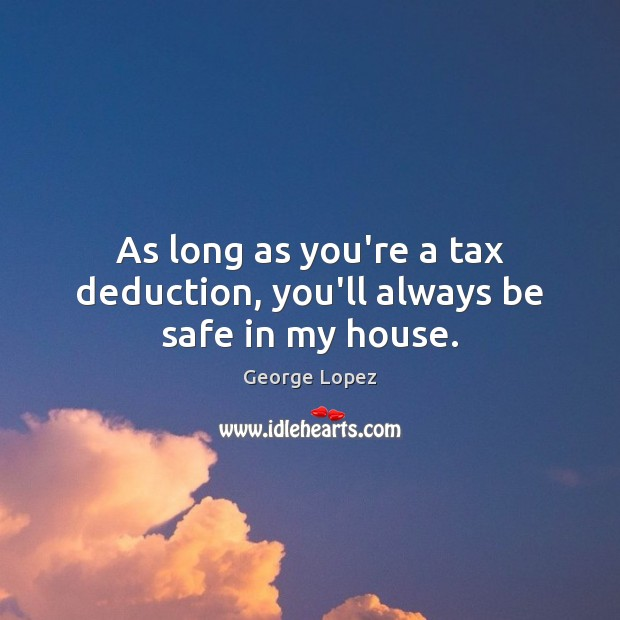 As long as you're a tax deduction, you'll always be safe in my house. George Lopez Picture Quote