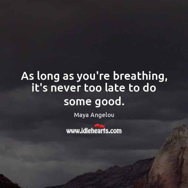 Image, As long as you're breathing, it's never too late to do some good.