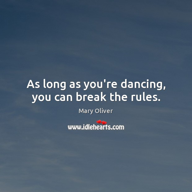 As long as you're dancing, you can break the rules. Mary Oliver Picture Quote