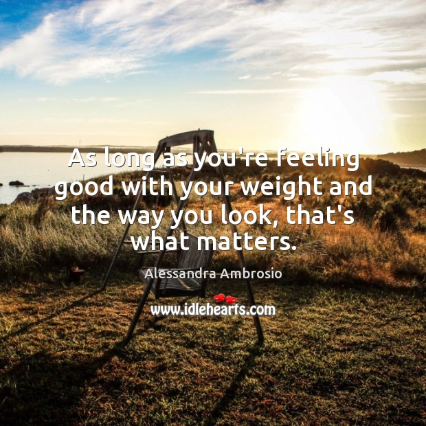 As long as you're feeling good with your weight and the way you look, that's what matters. Image
