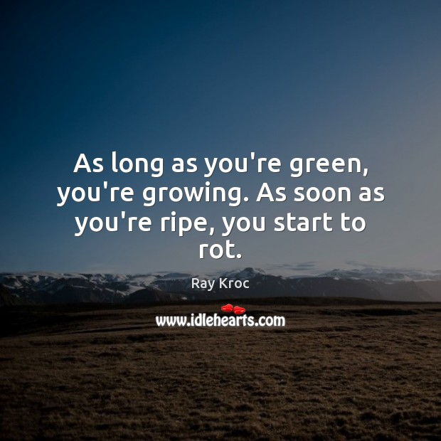 As long as you're green, you're growing. As soon as you're ripe, you start to rot. Ray Kroc Picture Quote