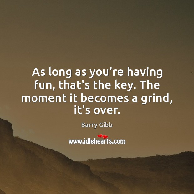 Image, As long as you're having fun, that's the key. The moment it becomes a grind, it's over.