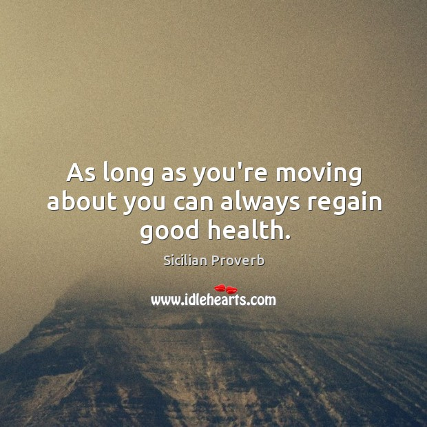 Image, As long as you're moving about you can always regain good health.