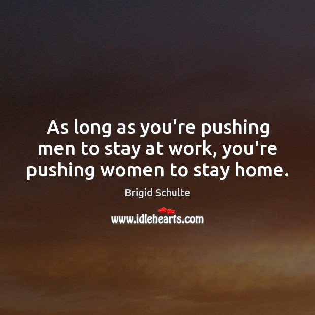 As long as you're pushing men to stay at work, you're pushing women to stay home. Image