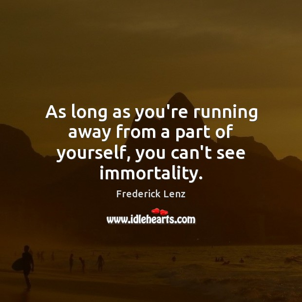 As long as you're running away from a part of yourself, you can't see immortality. Image