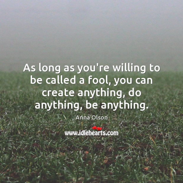 As long as you're willing to be called a fool, you can Anna Olson Picture Quote