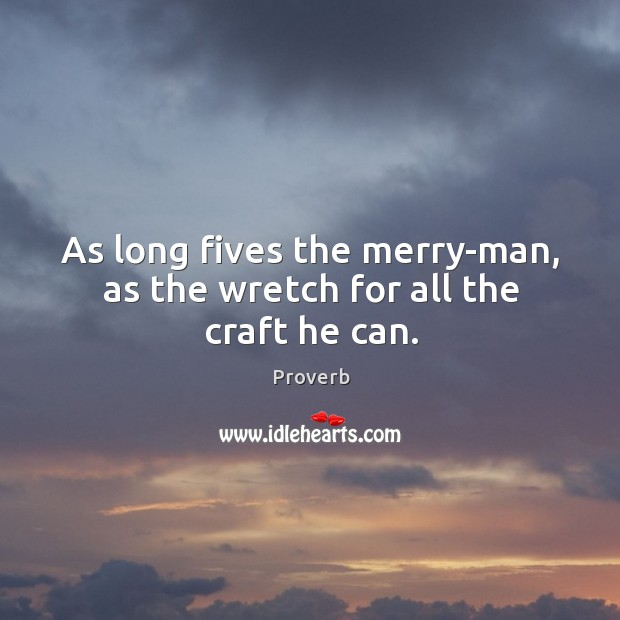As long fives the merry-man, as the wretch for all the craft he can. Image