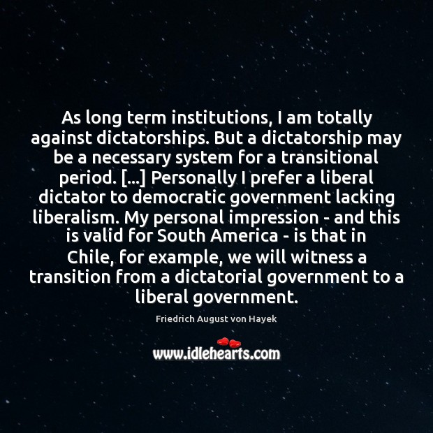 As long term institutions, I am totally against dictatorships. But a dictatorship Friedrich August von Hayek Picture Quote