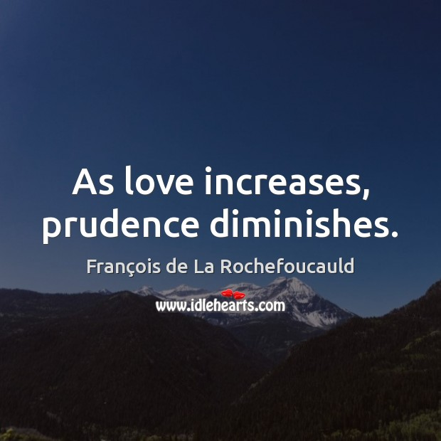 As love increases, prudence diminishes. Image