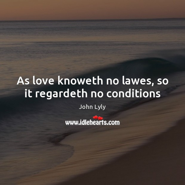 As love knoweth no lawes, so it regardeth no conditions John Lyly Picture Quote