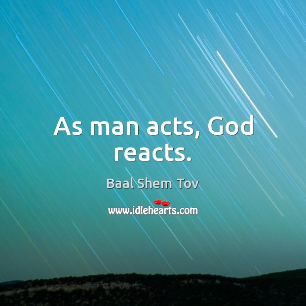 As man acts, God reacts. Baal Shem Tov Picture Quote