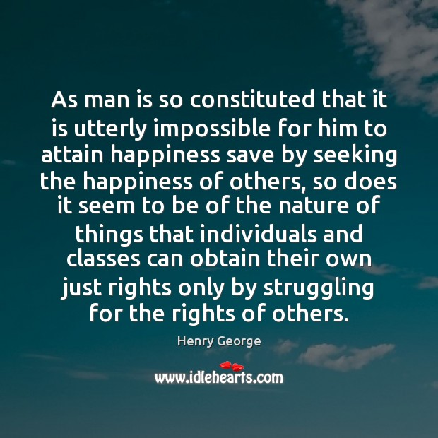 As man is so constituted that it is utterly impossible for him Henry George Picture Quote