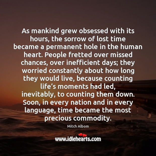 As mankind grew obsessed with its hours, the sorrow of lost time Mitch Albom Picture Quote
