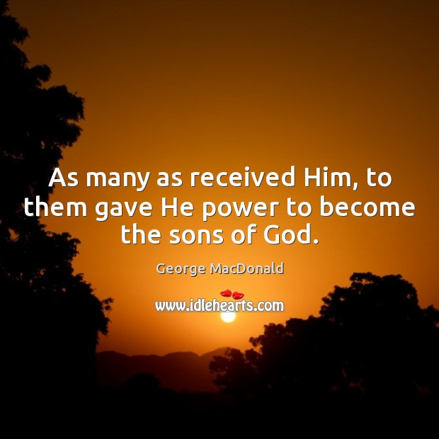 Image, As many as received Him, to them gave He power to become the sons of God.