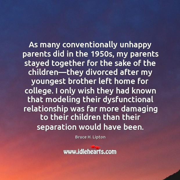 As many conventionally unhappy parents did in the 1950s, my parents stayed Bruce H. Lipton Picture Quote