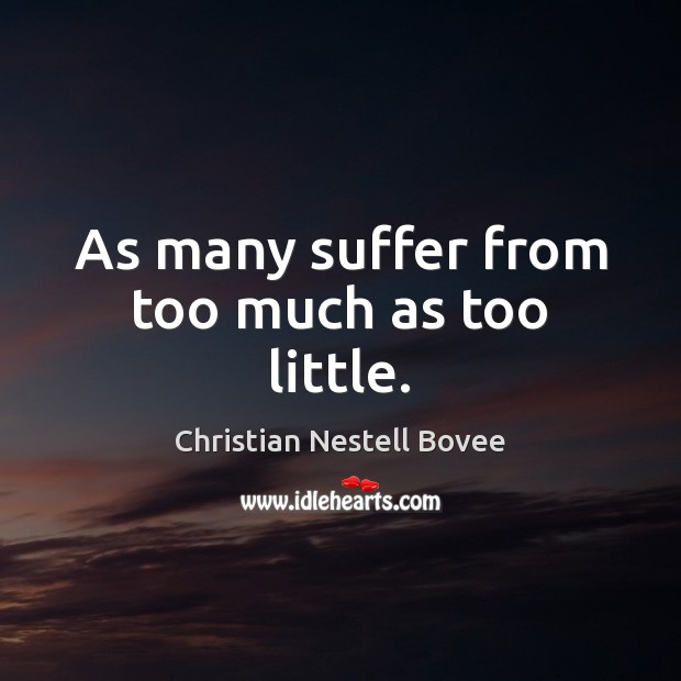 As many suffer from too much as too little. Image