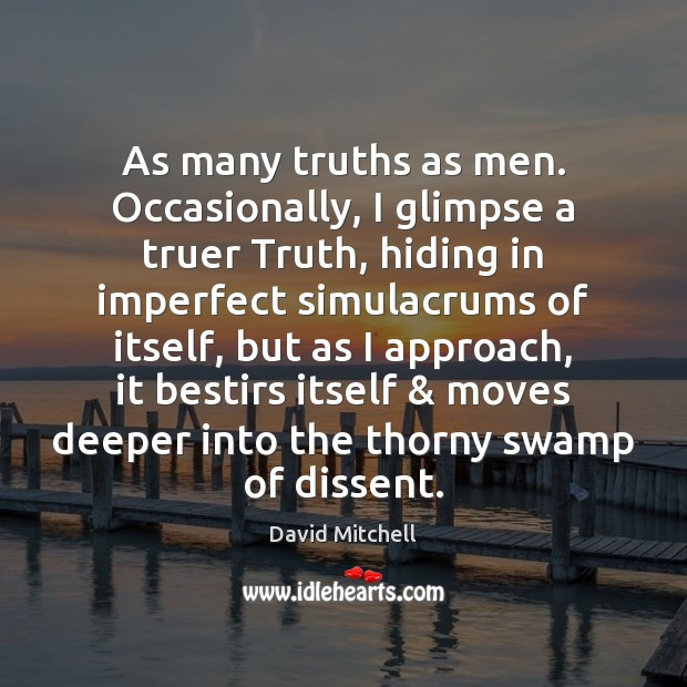 As many truths as men. Occasionally, I glimpse a truer Truth, hiding David Mitchell Picture Quote