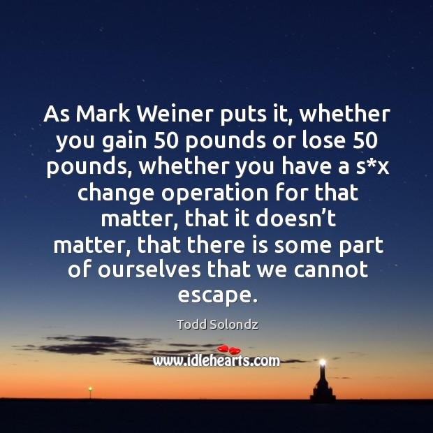 Image, As mark weiner puts it, whether you gain 50 pounds or lose 50 pounds, whether you have a